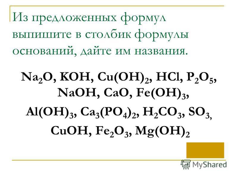 Из предложенных формул выпишите в столбик формулы оснований, дайте им названия. Na 2 O, KOH, Cu(OH) 2, HCl, P 2 O 5, NaOH, CaO, Fe(OH) 3, Al(OH) 3, Ca 3 (PO 4 ) 2, H 2 CO 3, SO 3, CuOH, Fe 2 O 3, Mg(OH) 2