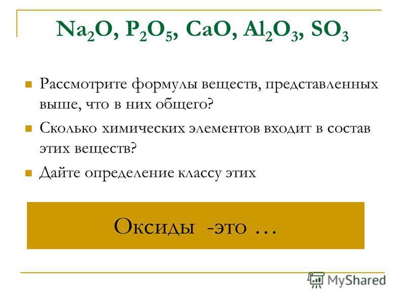 Na 2 O, P 2 O 5, CaO, Al 2 O 3, SO 3 Рассмотрите формулы веществ, представленных выше, что в них общего? Сколько химических элементов входит в состав этих веществ? Дайте определение классу этих Оксиды -это …