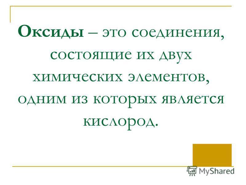 Оксиды – это соединения, состоящие их двух химических элементов, одним из которых является кислород.