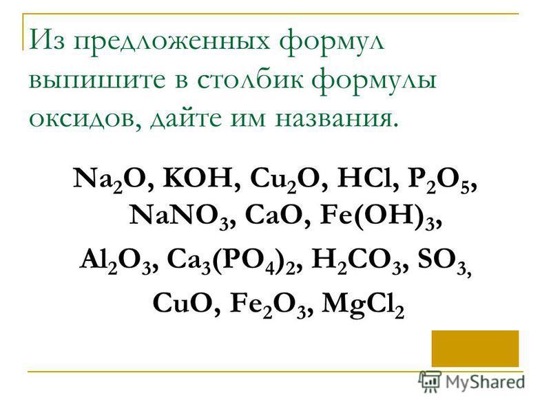 Из предложенных формул выпишите в столбик формулы оксидов, дайте им названия. Na 2 O, KOH, Cu 2 O, HCl, P 2 O 5, NaNO 3, CaO, Fe(OH) 3, Al 2 O 3, Ca 3 (PO 4 ) 2, H 2 CO 3, SO 3, CuO, Fe 2 O 3, MgCl 2
