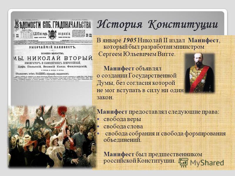 История Конституции В январе 1905 Николай II издал Манифест, который был разработан министром Сергеем Юльевичем Витте. Манифест объявлял о создании Государственной Думы, без согласия которой не мог вступать в силу ни один закон. Манифест предоставлял