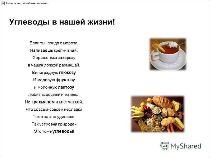 Углеводы в нашей жизни! Если ты, придя с мороза, Наливаешь крепкий чай, Хорошенько сахарозу в чашке ложкой размешай. Виноградную глюкозу И медовую фруктозу и молочную лактозу любит взрослый и малыш. Но крахмалом и клетчаткой, Что совсем-совсем неслад
