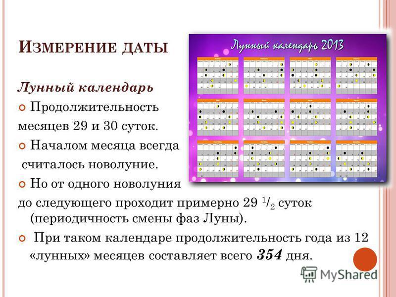 И ЗМЕРЕНИЕ ДАТЫ Лунный календарь Продолжительность месяцев 29 и 30 суток. Началом месяца всегда считалось новолуние. Но от одного новолуния до следующего проходит примерно 29 1 / 2 суток (периодичность смены фаз Луны). При таком календаре продолжител