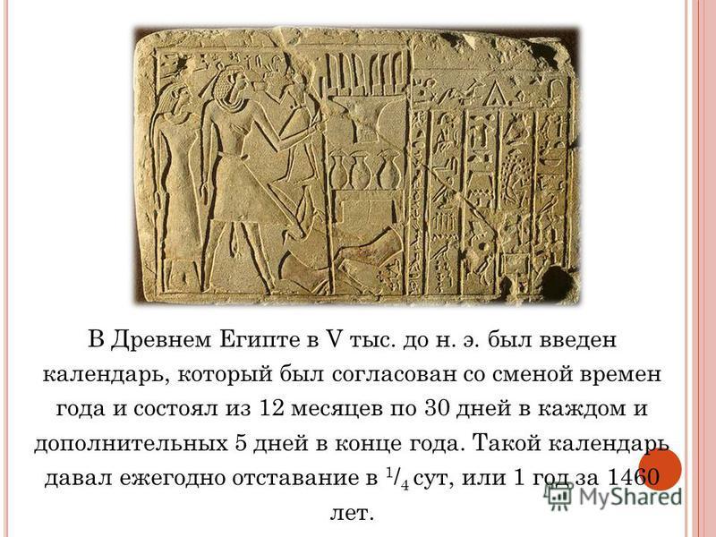В Древнем Египте в V тыс. до н. э. был введен календарь, который был согласован со сменой времен года и состоял из 12 месяцев по 30 дней в каждом и дополнительных 5 дней в конце года. Такой календарь давал ежегодно отставание в 1 / 4 сут, или 1 год з