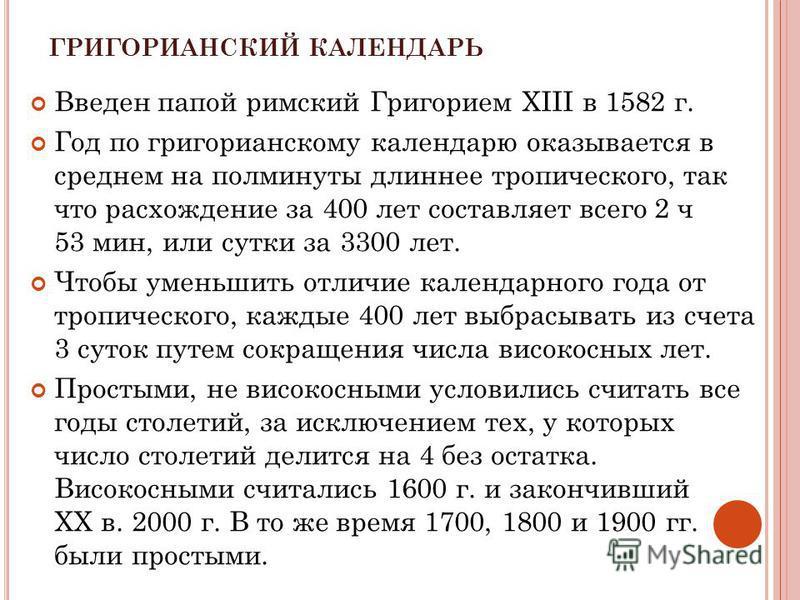 ГРИГОРИАНСКИЙ КАЛЕНДАРЬ Введен папой римский Григорием XIII в 1582 г. Год по григорианскому календарю оказывается в среднем на полминуты длиннее тропического, так что расхождение за 400 лет составляет всего 2 ч 53 мин, или сутки за 3300 лет. Чтобы ум