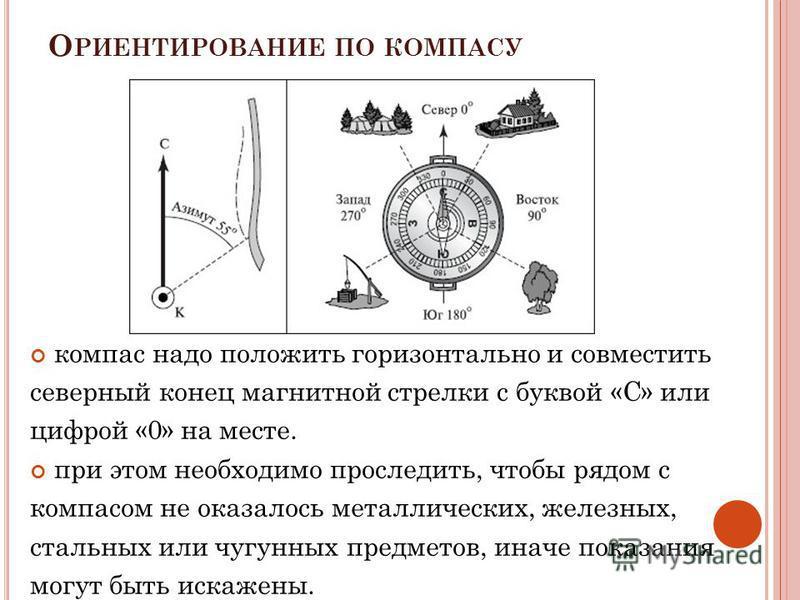 О РИЕНТИРОВАНИЕ ПО КОМПАСУ компас надо положить горизонтально и совместить северный конец магнитной стрелки с буквой «С» или цифрой «0» на месте. при этом необходимо проследить, чтобы рядом с компасом не оказалось металлических, железных, стальных ил