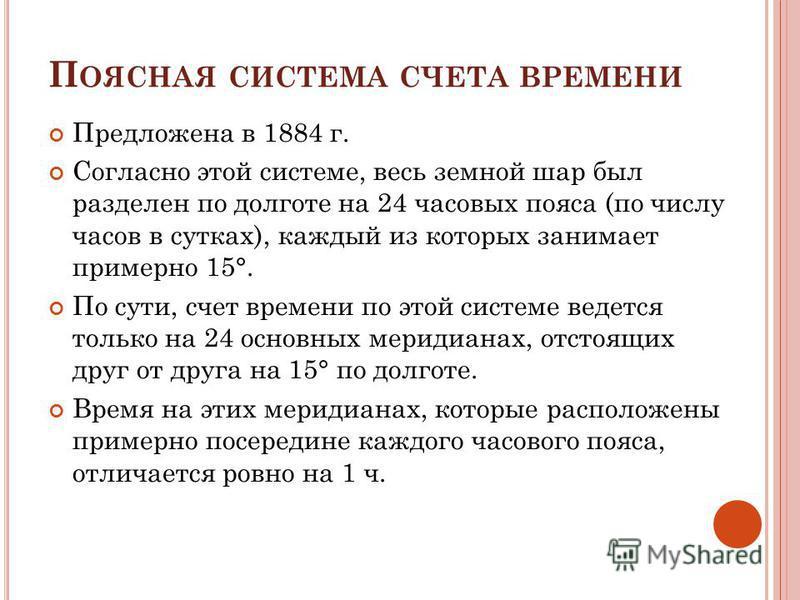 П ОЯСНАЯ СИСТЕМА СЧЕТА ВРЕМЕНИ Предложена в 1884 г. Согласно этой системе, весь земной шар был разделен по долготе на 24 часовых пояса (по числу часов в сутках), каждый из которых занимает примерно 15°. По сути, счет времени по этой системе ведется т