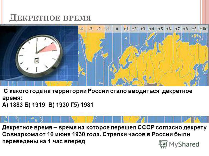 Д ЕКРЕТНОЕ ВРЕМЯ Декретное время – время на которое перешел СССР согласно декрету Совнаркома от 16 июня 1930 года. Стрелки часов в России были переведены на 1 час вперед С какого года на территории России стало вводиться декретное время: С какого год