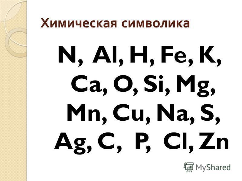 Химическая символика N, Al, H, Fe, K, Ca, O, Si, Mg, Mn, Cu, Na, S, Ag, C, P, Cl, Zn