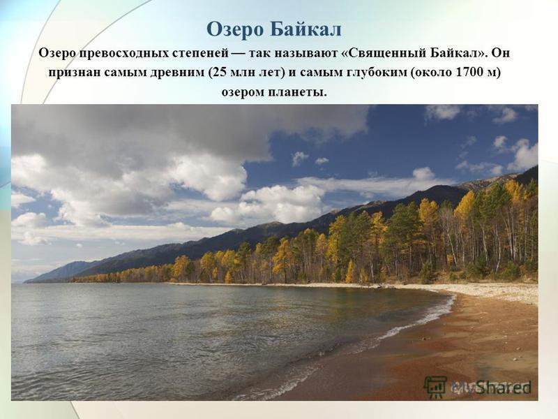 Озеро Байкал Озеро превосходных степеней так называют «Священный Байкал». Он признан самым древним (25 млн лет) и самым глубоким (около 1700 м) озером планеты.