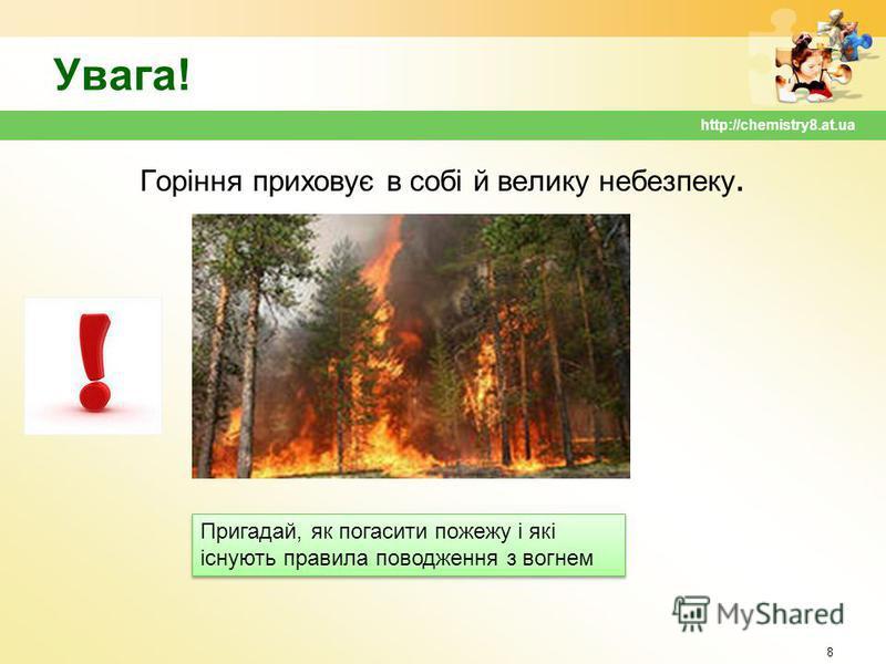 Увага! Горіння приховує в собі й велику небезпеку. 8 http://chemistry8.at.ua Пригадай, як погасити пожежу і які існують правила поводження з вогнем