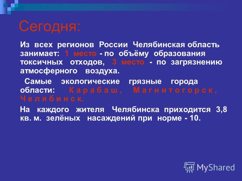 Сегодня: Из всех регионов России Челябинская область занимает: 1 место - по объёму образования токсичных отходов, 3 место - по загрязнению атмосферного воздуха. Самые экологические грязные города области: К а р а б а ш, М а г н и т о г о р с к, Ч е л