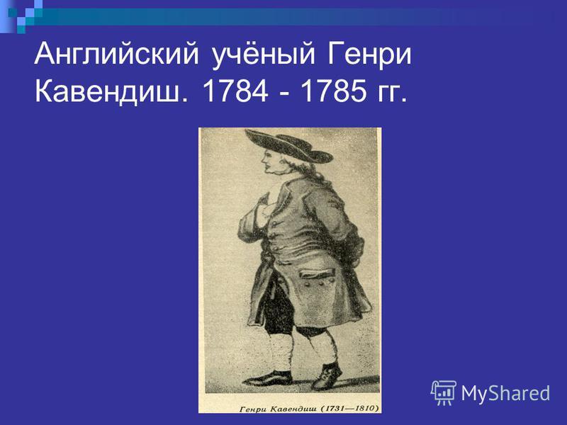 Английский учёный Генри Кавендиш. 1784 - 1785 гг.