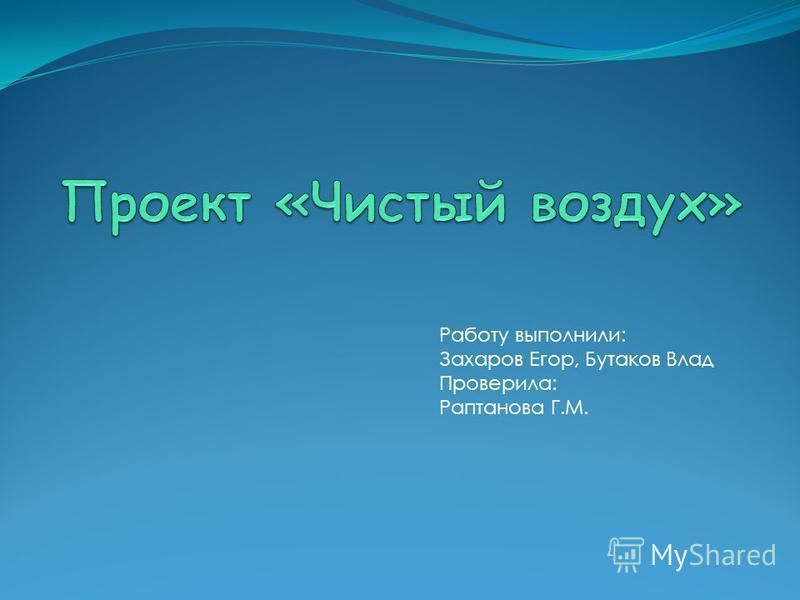 Работу выполнили: Захаров Егор, Бутаков Влад Проверила: Раптанова Г.М.