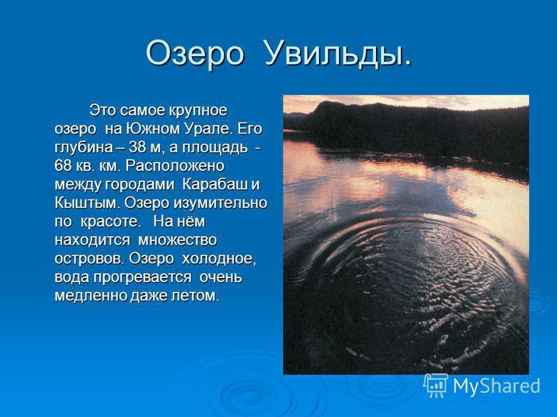 Озеро Увильды. Это самое крупное озеро на Южном Урале. Его глубина – 38 м, а площадь - 68 кв. км. Расположено между городами Карабаш и Кыштым. Озеро изумительно по красоте. На нём находится множество островов. Озеро холодное, вода прогревается очень