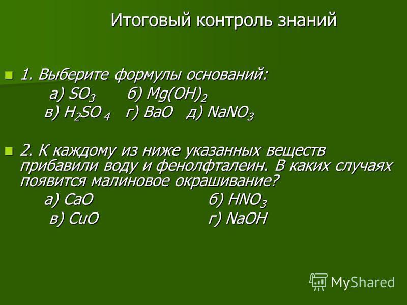 Итоговый контроль знаний 1. Выберите формулы оснований: 1. Выберите формулы оснований: а) SO 3 б) Mg(OH) 2 а) SO 3 б) Mg(OH) 2 в) H 2 SO 4 г) BaО д) NaNO 3 в) H 2 SO 4 г) BaО д) NaNO 3 2. К каждому из ниже указанных веществ прибавили воду и фенолфтал
