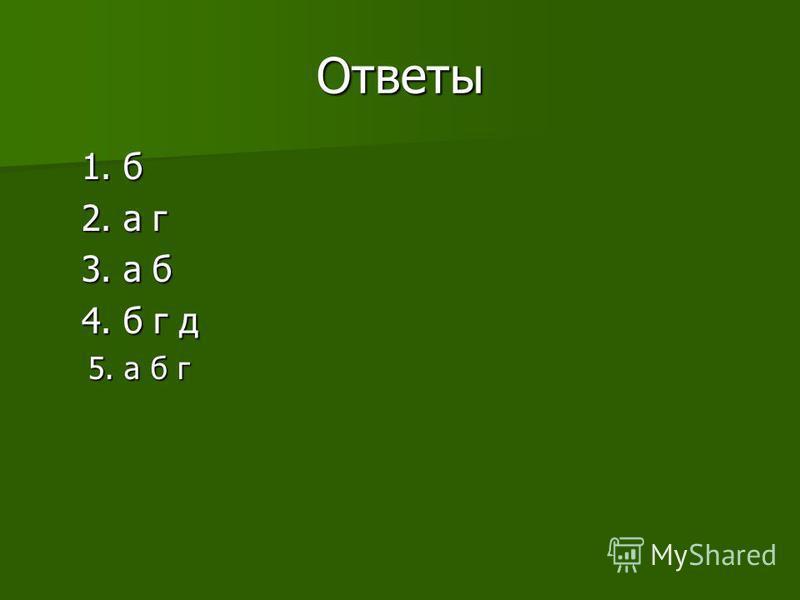 Ответы 1. б 1. б 2. а г 2. а г 3. а б 3. а б 4. б г д 4. б г д 5. а б г