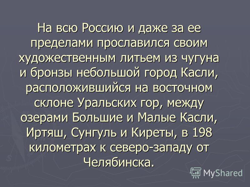 На всю Россию и даже за ее пределами прославился своим художественным литьем из чугуна и бронзы небольшой город Касли, расположившийся на восточном склоне Уральских гор, между озерами Большие и Малые Касли, Иртяш, Сунгуль и Киреты, в 198 километрах к