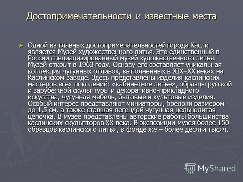Достопримечательности и известные места Одной из главных достопримечательностей города Касли является Музей художественного литья. Это единственный в России специализированный музей художественного литья. Музей открыт в 1963 году. Основу его составля