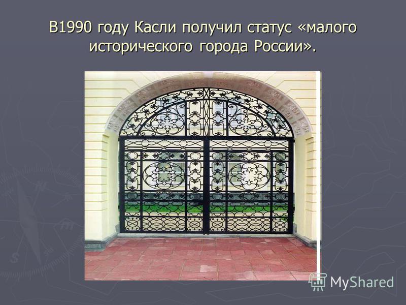 В1990 году Касли получил статус «малого исторического города России».