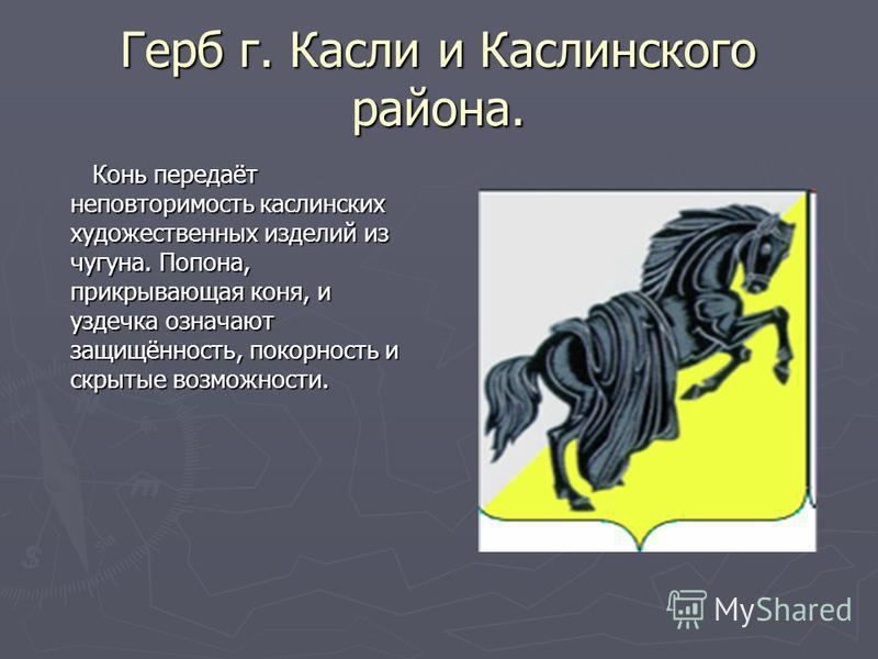 Герб г. Касли и Каслинского района. Конь передаёт неповторимость каслинских художественных изделий из чугуна. Попона, прикрывающая коня, и уздечка означают защищённость, покорность и скрытые возможности. Конь передаёт неповторимость каслинских художе