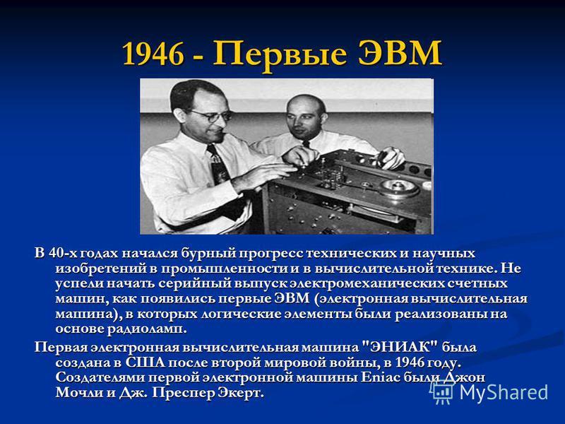1946 - Первые ЭВМ В 40-х годах начался бурный прогресс технических и научных изобретений в промышленности и в вычислительной технике. Не успели начать серийный выпуск электромеханических счетных машин, как появились первые ЭВМ (электронная вычислител
