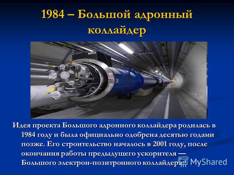1984 – Большой адронный коллайдер Идея проекта Большого адронного коллайдера родилась в 1984 году и была официально одобрена десятью годами позже. Его строительство началось в 2001 году, после окончания работы предыдущего ускорителя Большого электрон