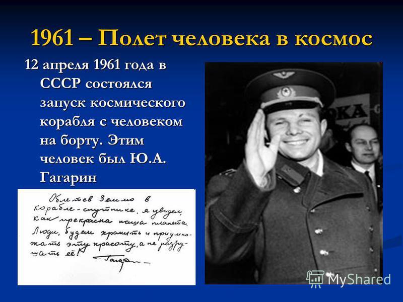 1961 – Полет человека в космос 12 апреля 1961 года в СССР состоялся запуск космического корабля с человеком на борту. Этим человек был Ю.А. Гагарин
