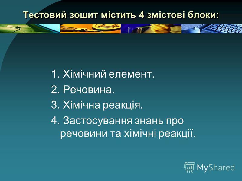 Тестовий зошит містить 4 змістові блоки: 1. Хімічний елемент. 2. Речовина. 3. Хімічна реакція. 4. Застосування знань про речовини та хімічні реакції.