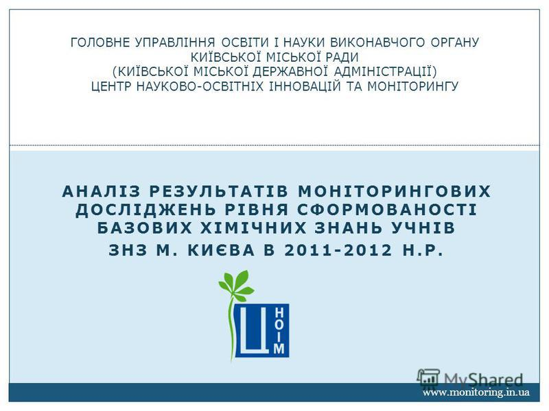 АНАЛІЗ РЕЗУЛЬТАТІВ МОНІТОРИНГОВИХ ДОСЛІДЖЕНЬ РІВНЯ СФОРМОВАНОСТІ БАЗОВИХ ХІМІЧНИХ ЗНАНЬ УЧНІВ ЗНЗ М. КИЄВА В 2011-2012 Н.Р. ГОЛОВНЕ УПРАВЛІННЯ ОСВІТИ І НАУКИ ВИКОНАВЧОГО ОРГАНУ КИЇВСЬКОЇ МІСЬКОЇ РАДИ (КИЇВСЬКОЇ МІСЬКОЇ ДЕРЖАВНОЇ АДМІНІСТРАЦІЇ) ЦЕНТР