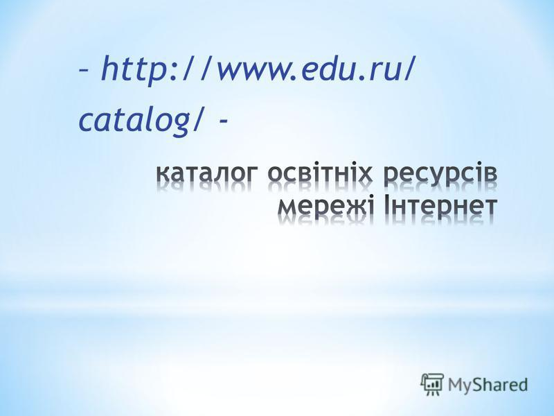 – http://www.edu.ru/ catalog/ -