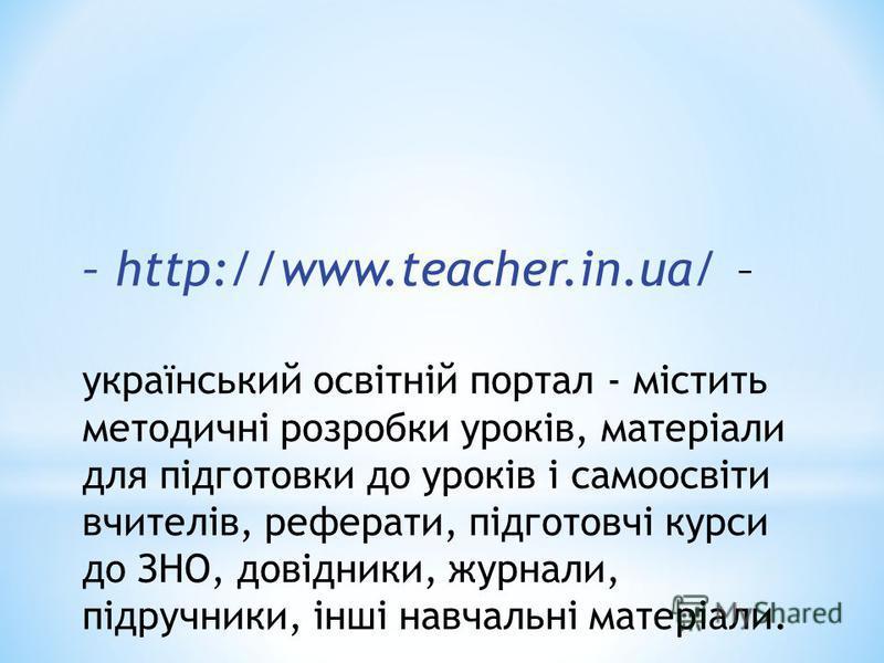 – http://www.teacher.in.ua/ – український освітній портал - містить методичні розробки уроків, матеріали для підготовки до уроків і самоосвіти вчителів, реферати, підготовчі курси до ЗНО, довідники, журнали, підручники, інші навчальні матеріали.