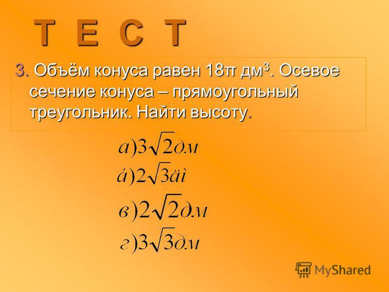 2. Длина образующей конуса – 10 см, диаметр его основания - 12 см. Найти высоту конуса. Т Е С Т