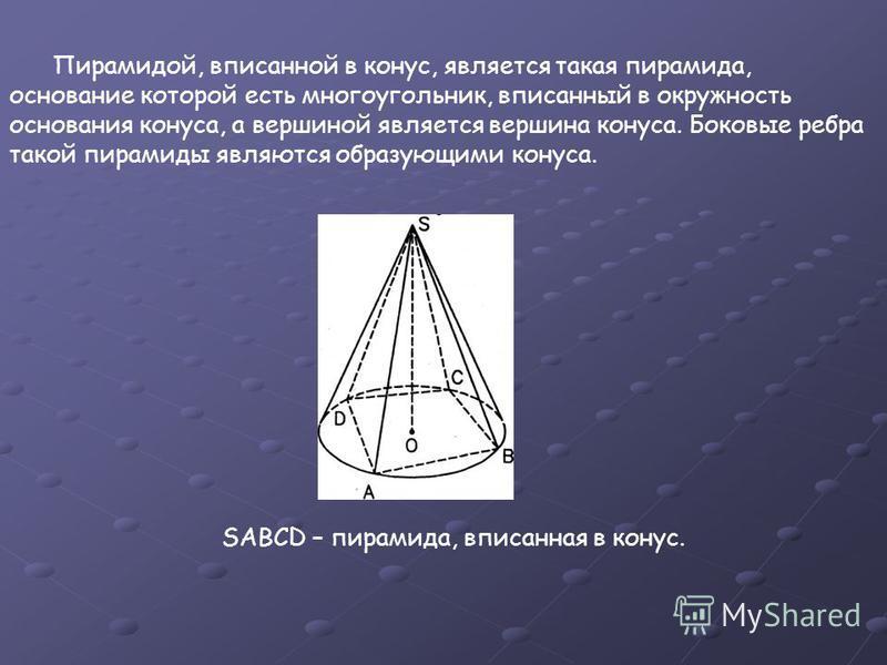 Пирамидой, вписанной в конус, является такая пирамида, основание которой есть многоугольник, вписанный в окружность основания конуса, а вершиной является вершина конуса. Боковые ребра такой пирамиды являются образующими конуса. SABCD – пирамида, в