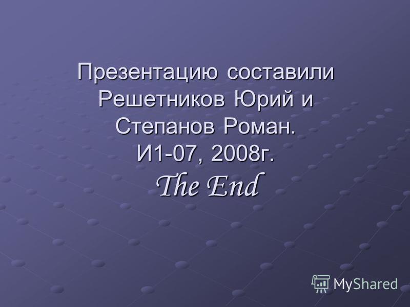 Презентацию составили Решетников Юрий и Степанов Роман. И1-07, 2008 г. The End