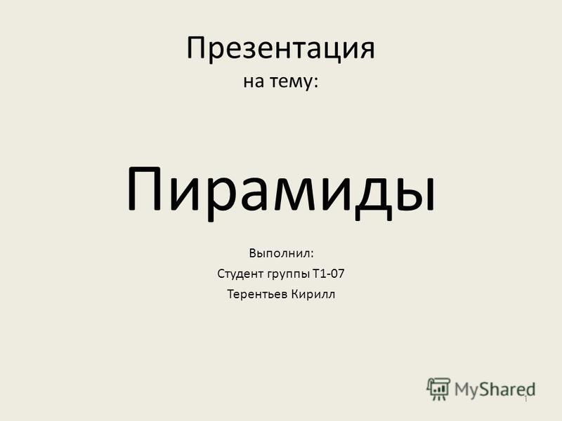 Презентация на тему: Пирамиды Выполнил: Студент группы Т1-07 Терентьев Кирилл 1