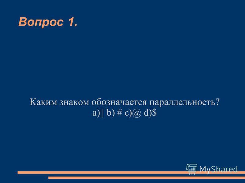 Вопрос 1. Каким знаком обозначается параллельность? а)|| b) # c)@ d)$