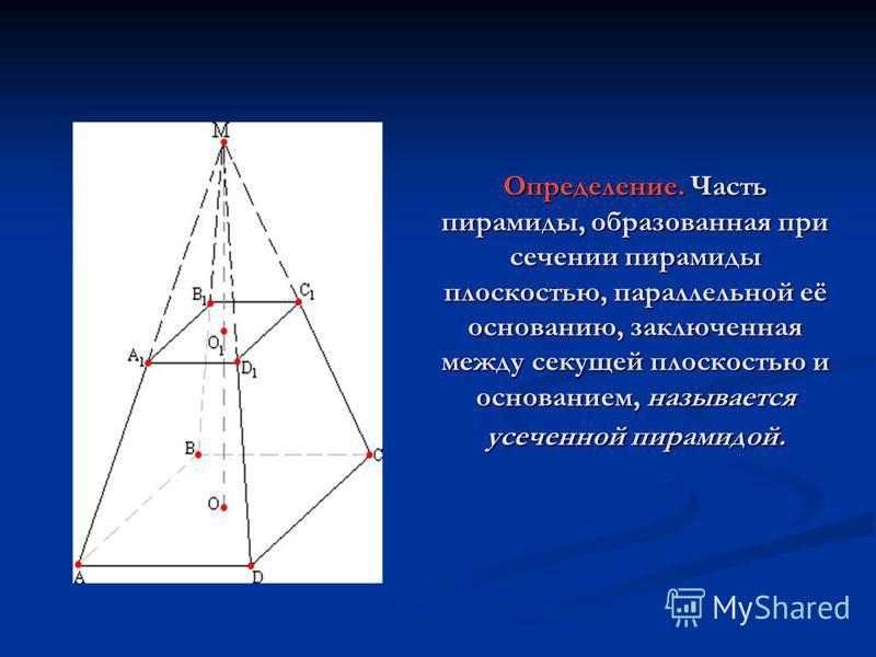 Определение. Часть пирамиды, образованная при сечении пирамиды плоскостью, параллельной её основанию, заключенная между секущей плоскостью и основанием, называется усеченной пирамидой.