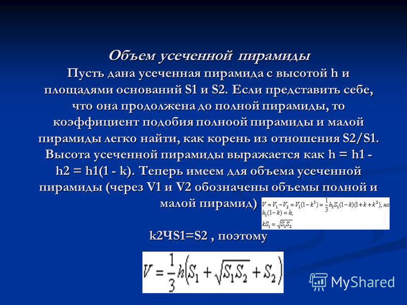 Объем усеченной пирамиды Пусть дана усеченная пирамида с высотой h и площадями оснований S1 и S2. Если представить себе, что она продолжена до полной пирамиды, то коэффициент подобия полной пирамиды и малой пирамиды легко найти, как корень из отношен