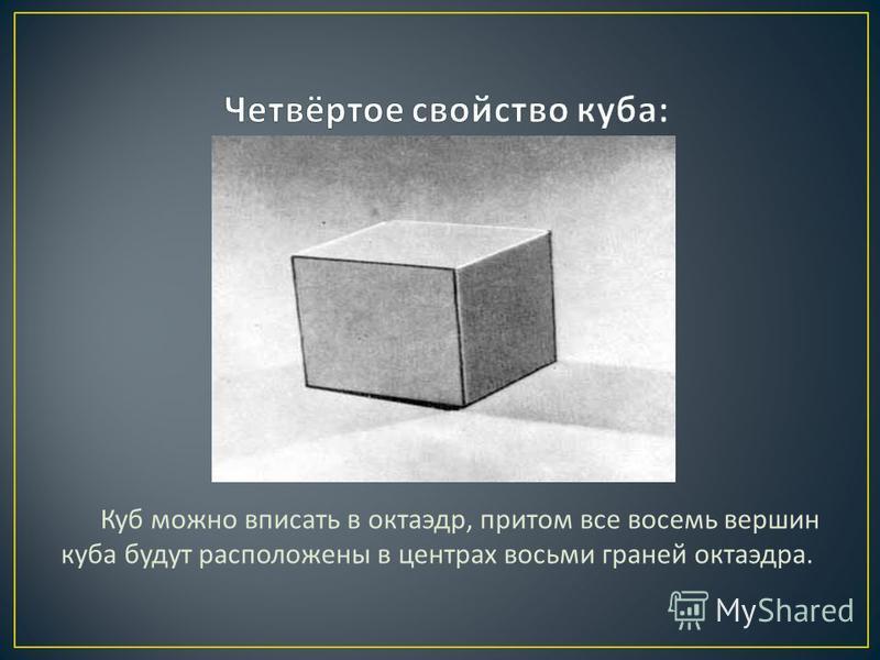 Куб можно вписать в октаэдр, притом все восемь вершин куба будут расположены в центрах восьми граней октаэдра.