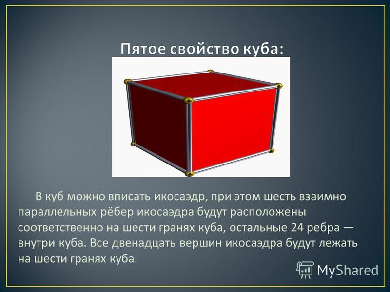 В куб можно вписать икосаэдр, при этом шесть взаимно параллельных рёбер икосаэдра будут расположены соответственно на шести гранях куба, остальные 24 ребра внутри куба. Все двенадцать вершин икосаэдра будут лежать на шести гранях куба.