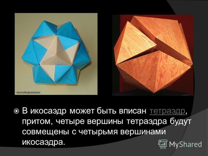 В икосаэдр может быть вписан тетраэдр, притом, четыре вершины тетраэдра будут совмещены с четырьмя вершинами икосаэдра.тетраэдр