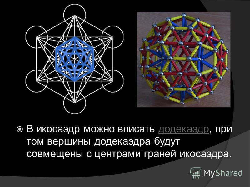 В икосаэдр можно вписать додекаэдр, при том вершины додекаэдра будут совмещены с центрами граней икосаэдра.додекаэдр