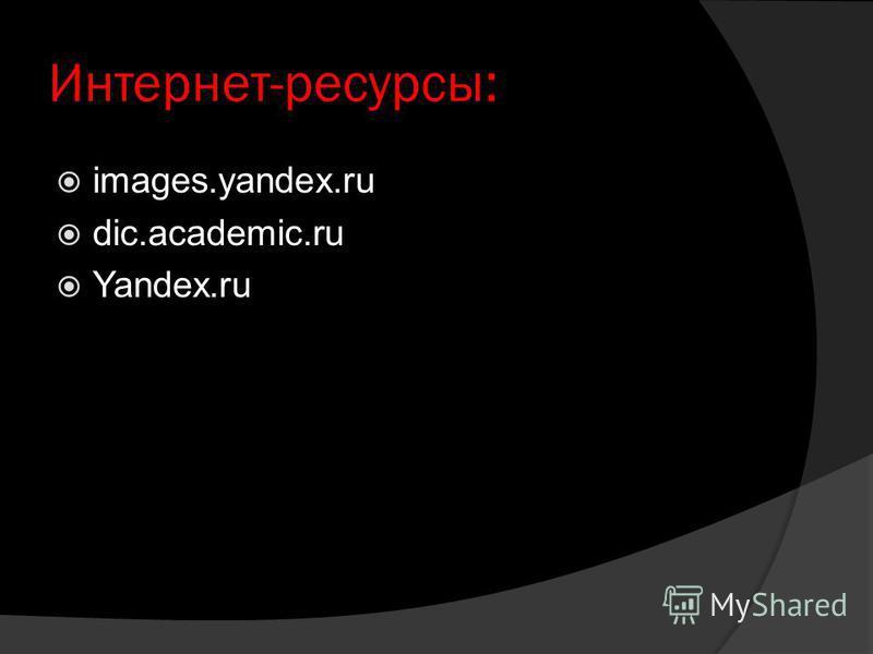Интернет-ресурсы: images.yandex.ru dic.academic.ru Yandex.ru