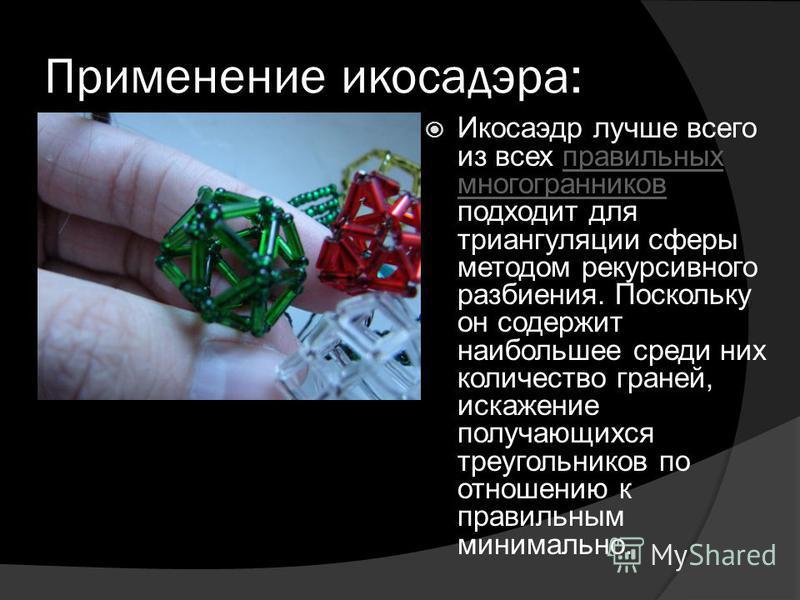 Применение икосаэдра: Икосаэдр лучше всего из всех правильных многогранников подходит для триангуляции сферы методом рекурсивного разбиения. Поскольку он содержит наибольшее среди них количество граней, искажение получающихся треугольников по отношен