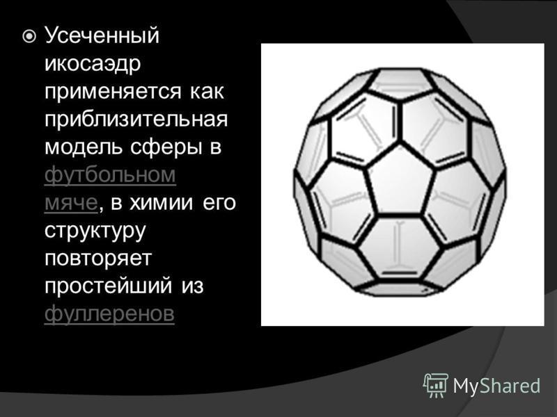Усеченный икосаэдр применяется как приблизительная модель сферы в футбольном мяче, в химии его структуру повторяет простейший из фуллеренов футбольном мяче фуллеренов