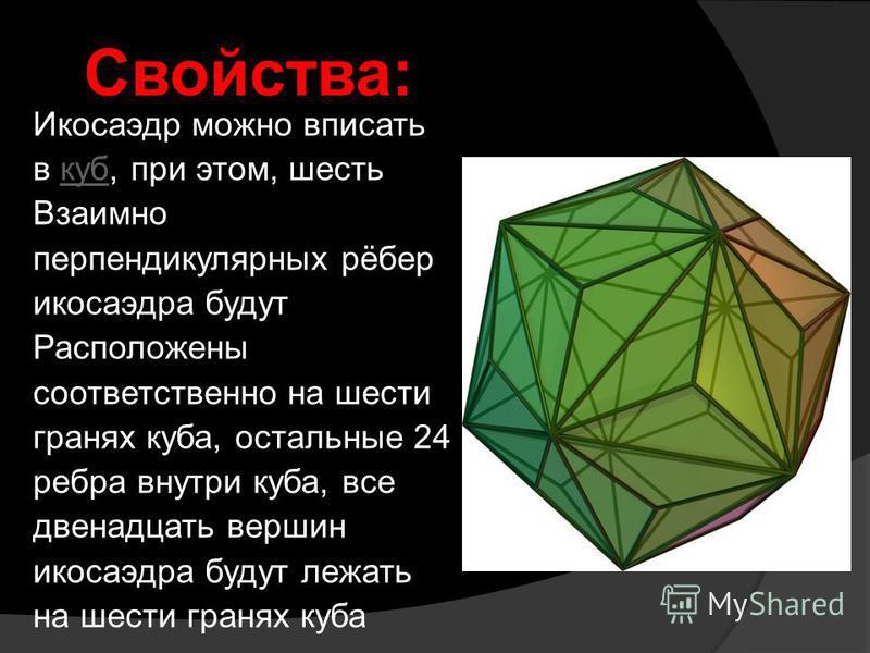 Икосаэдр можно вписать в куб, при этом, шесть куб Взаимно перпендикулярных рёбер икосаэдра будут Расположены соответственно на шести гранях куба, остальные 24 ребра внутри куба, все двенадцать вершин икосаэдра будут лежать на шести гранях куба Свойст