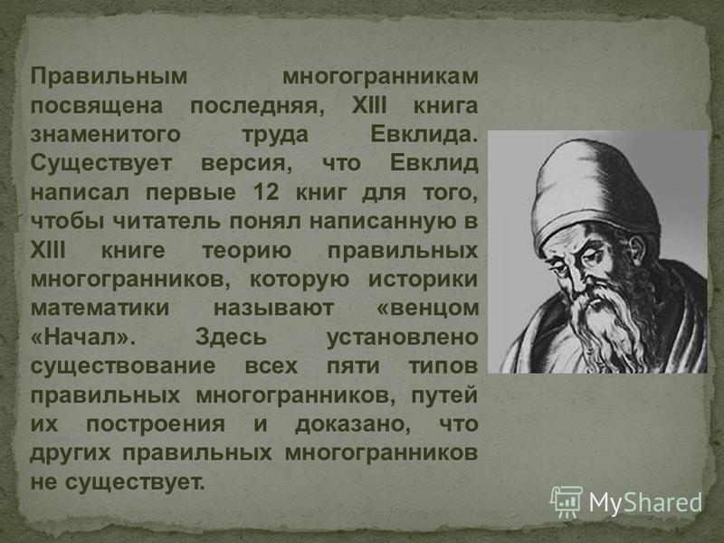 Правильным многогранникам посвящена последняя, XIII книга знаменитого труда Евклида. Существует версия, что Евклид написал первые 12 книг для того, чтобы читатель понял написанную в XIII книге теорию правильных многогранников, которую историки матема
