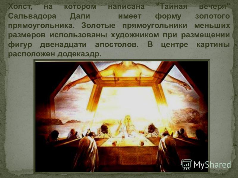 Холст, на котором написана Тайная вечеря Сальвадора Дали имеет форму золотого прямоугольника. Золотые прямоугольники меньших размеров использованы художником при размещении фигур двенадцати апостолов. В центре картины расположен додекаэдр.
