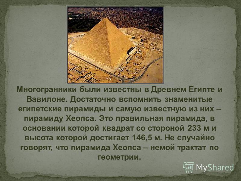 Многогранники были известны в Древнем Египте и Вавилоне. Достаточно вспомнить знаменитые египетские пирамиды и самую известную из них – пирамиду Хеопса. Это правильная пирамида, в основании которой квадрат со стороной 233 м и высота которой достигает